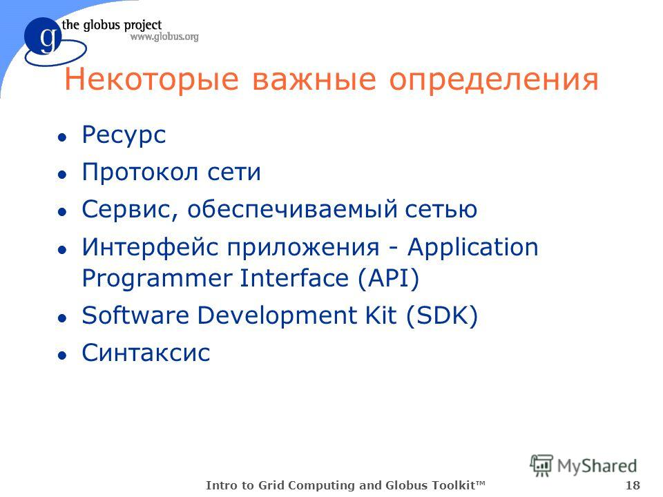 Intro to Grid Computing and Globus Toolkit18 Некоторые важные определения l Ресурс l Протокол сети l Сервис, обеспечиваемый сетью l Интерфейс приложения - Application Programmer Interface (API) l Software Development Kit (SDK) l Синтаксис