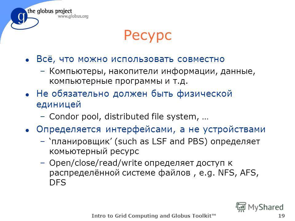 Intro to Grid Computing and Globus Toolkit19 Ресурс l Всё, что можно использовать совместно –Компьютеры, накопители информации, данные, компьютерные программы и т.д. l Не обязательно должен быть физической единицей –Condor pool, distributed file syst