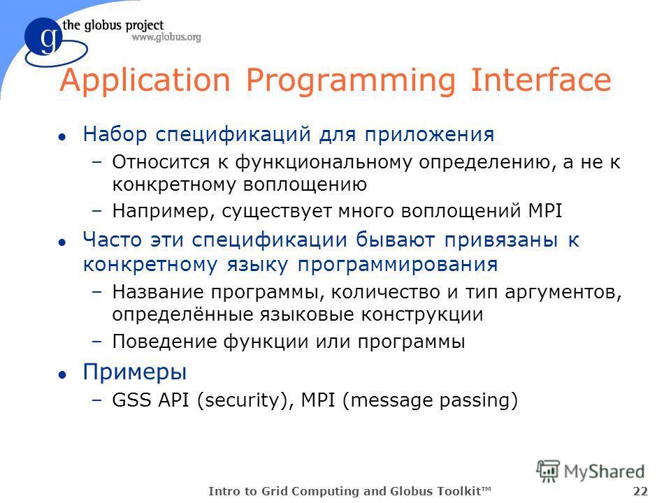 Intro to Grid Computing and Globus Toolkit22 Application Programming Interface l Набор спецификаций для приложения –Относится к функциональному определению, а не к конкретному воплощению –Например, существует много воплощений MPI l Часто эти специфик