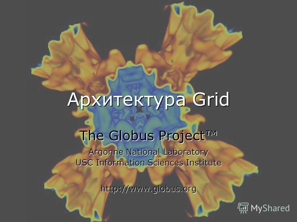 Архитектура Grid The Globus Project Argonne National Laboratory USC Information Sciences Institute http://www.globus.org