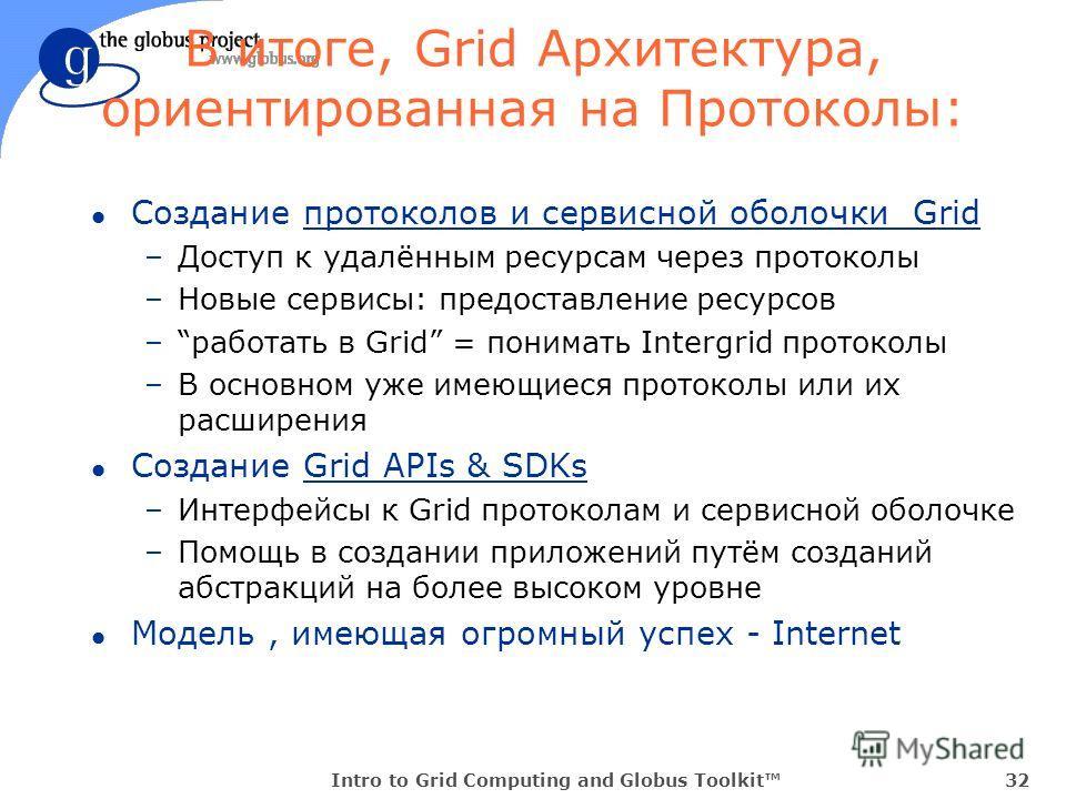Intro to Grid Computing and Globus Toolkit32 В итоге, Grid Архитектура, ориентированная на Протоколы: l Создание протоколов и сервисной оболочки Grid –Доступ к удалённым ресурсам через протоколы –Новые сервисы: предоставление ресурсов –работать в Gri