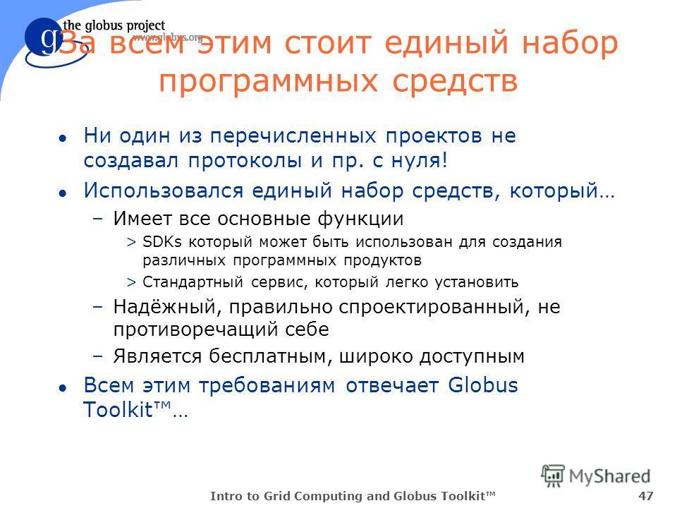 Intro to Grid Computing and Globus Toolkit47 За всем этим стоит единый набор программных средств l Ни один из перечисленных проектов не создавал протоколы и пр. с нуля! l Использовался единый набор средств, который… –Имеет все основные функции >SDKs