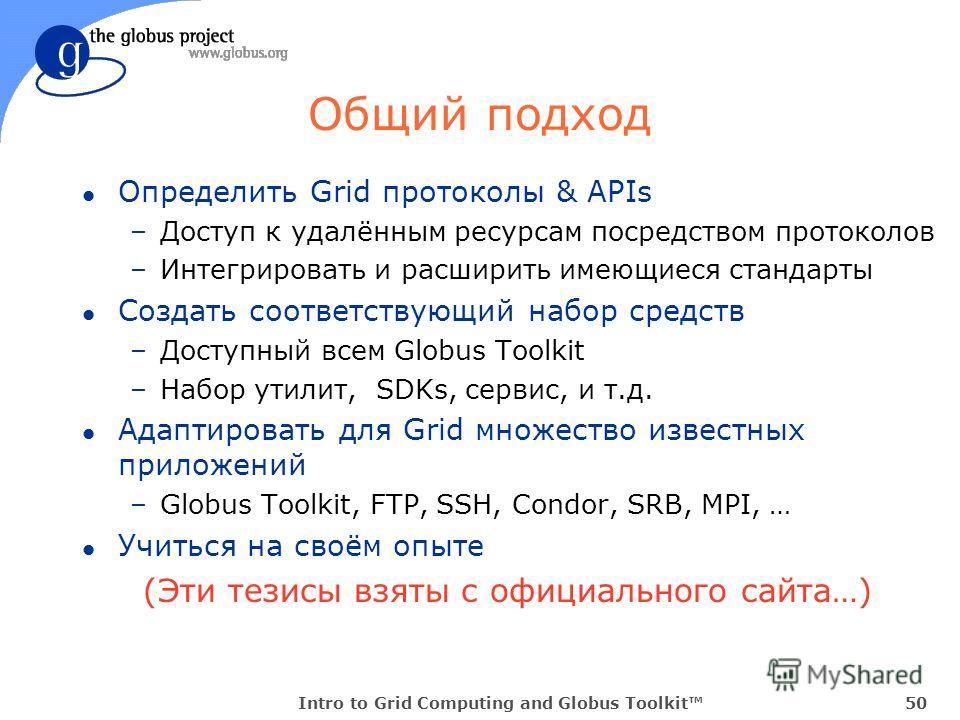 Intro to Grid Computing and Globus Toolkit50 Общий подход l Определить Grid протоколы & APIs –Доступ к удалённым ресурсам посредством протоколов –Интегрировать и расширить имеющиеся стандарты l Создать соответствующий набор средств –Доступный всем Gl