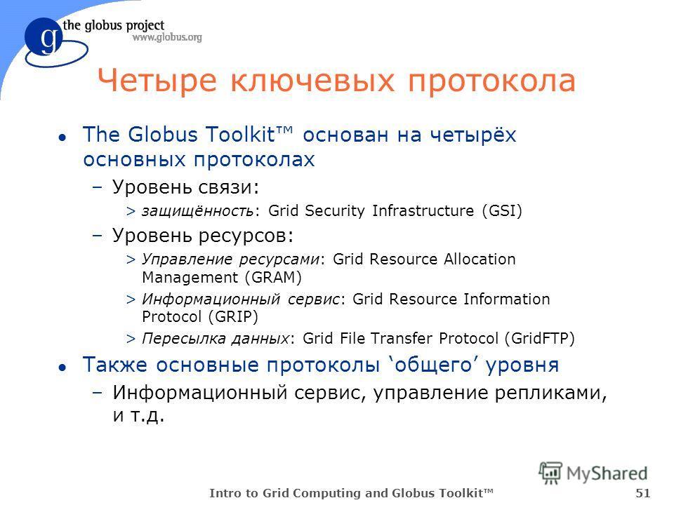 Intro to Grid Computing and Globus Toolkit51 Четыре ключевых протокола l The Globus Toolkit основан на четырёх основных протоколах –Уровень связи: >защищённость: Grid Security Infrastructure (GSI) –Уровень ресурсов: >Управление ресурсами: Grid Resour
