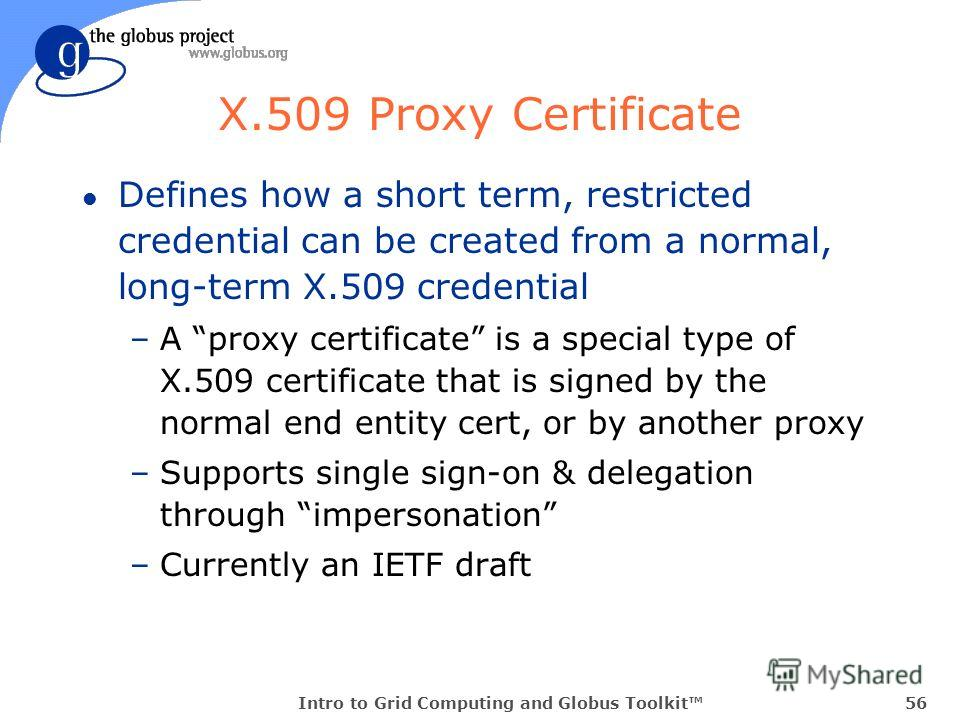 Intro to Grid Computing and Globus Toolkit56 X.509 Proxy Certificate l Defines how a short term, restricted credential can be created from a normal, long-term X.509 credential –A proxy certificate is a special type of X.509 certificate that is signed