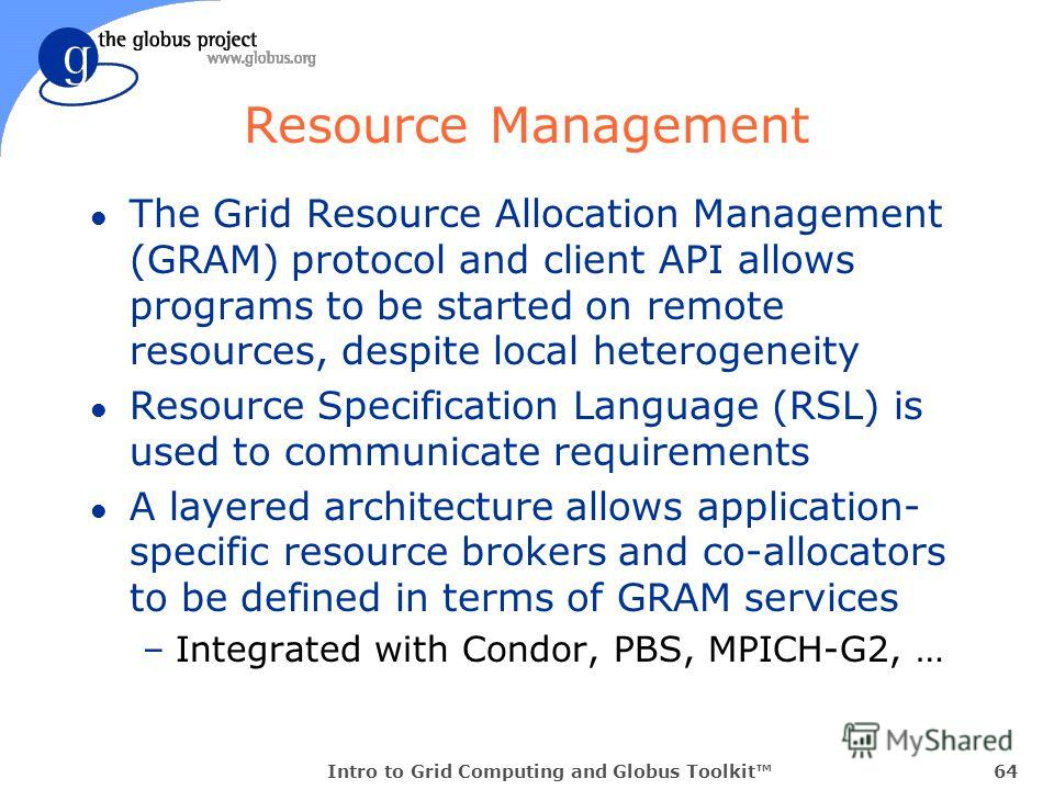 Intro to Grid Computing and Globus Toolkit64 Resource Management l The Grid Resource Allocation Management (GRAM) protocol and client API allows programs to be started on remote resources, despite local heterogeneity l Resource Specification Language