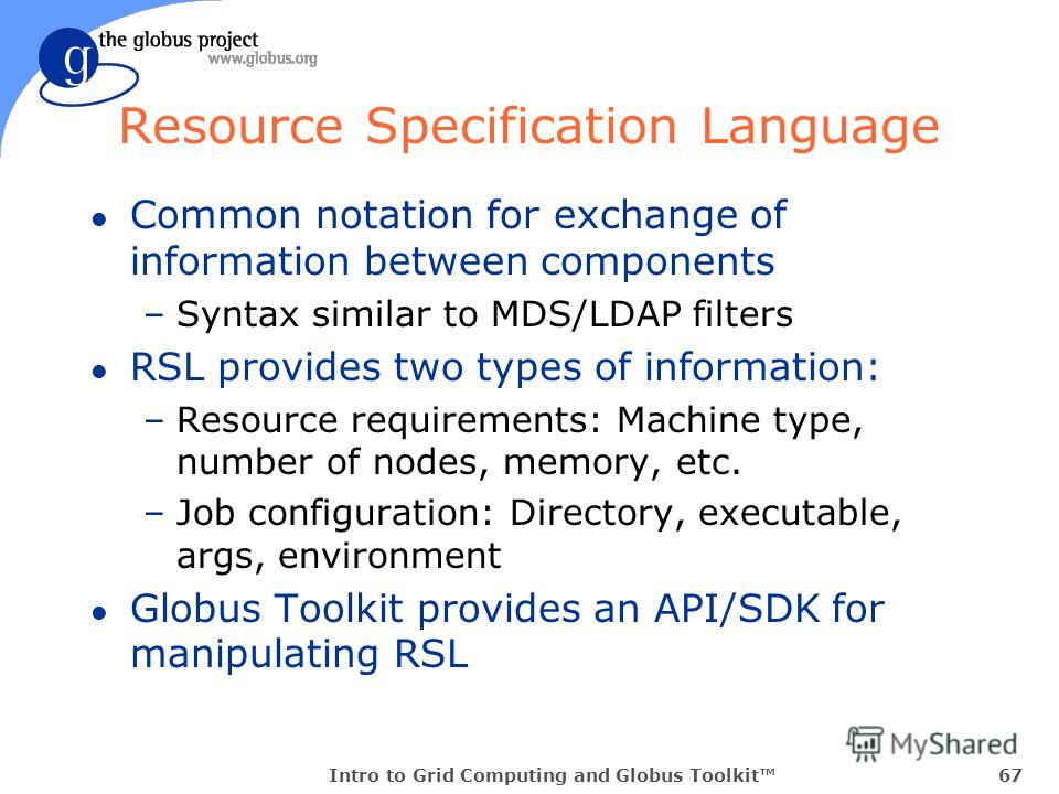 Intro to Grid Computing and Globus Toolkit67 Resource Specification Language l Common notation for exchange of information between components –Syntax similar to MDS/LDAP filters l RSL provides two types of information: –Resource requirements: Machine