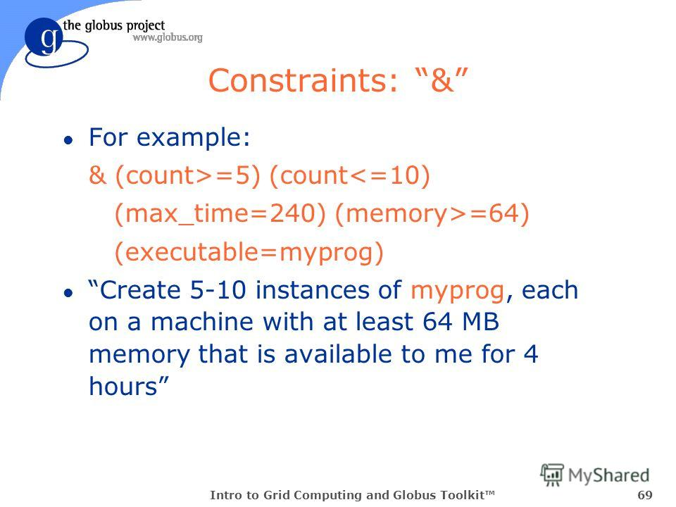 Intro to Grid Computing and Globus Toolkit69 Constraints: & l For example: & (count>=5) (count=64) (executable=myprog) l Create 5-10 instances of myprog, each on a machine with at least 64 MB memory that is available to me for 4 hours