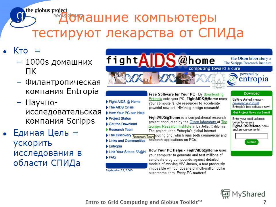 Intro to Grid Computing and Globus Toolkit7 l Кто = –1000s домашних ПК –Филантропическая компания Entropia –Научно- исследовательская компания Scripps l Единая Цель = ускорить исследования в области СПИДа Домашние компьютеры тестируют лекарства от СП