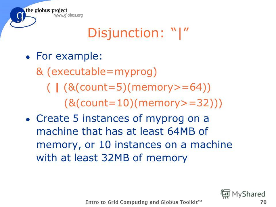 Intro to Grid Computing and Globus Toolkit70 Disjunction: | l For example: & (executable=myprog) ( | (&(count=5)(memory>=64)) (&(count=10)(memory>=32))) l Create 5 instances of myprog on a machine that has at least 64MB of memory, or 10 instances on