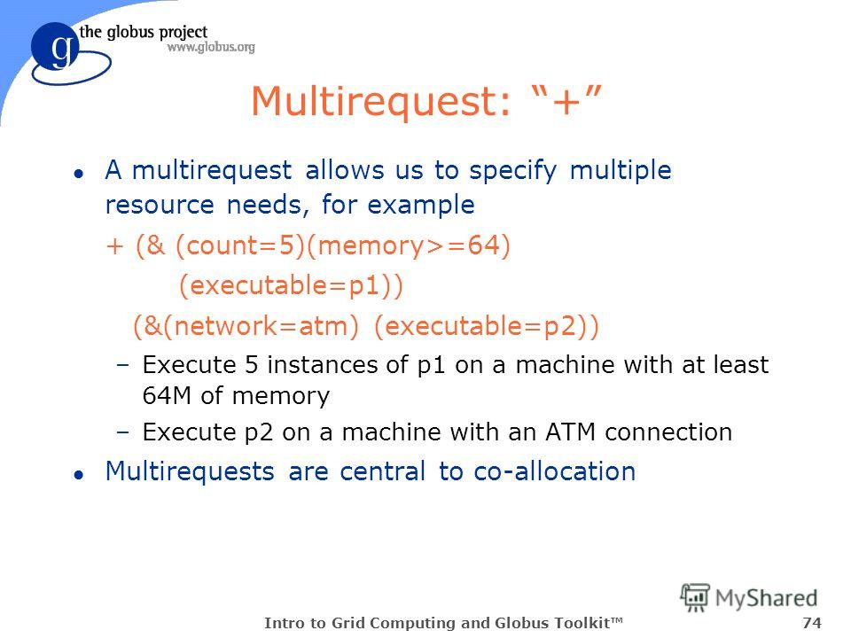 Intro to Grid Computing and Globus Toolkit74 Multirequest: + l A multirequest allows us to specify multiple resource needs, for example + (& (count=5)(memory>=64) (executable=p1)) (&(network=atm) (executable=p2)) –Execute 5 instances of p1 on a machi