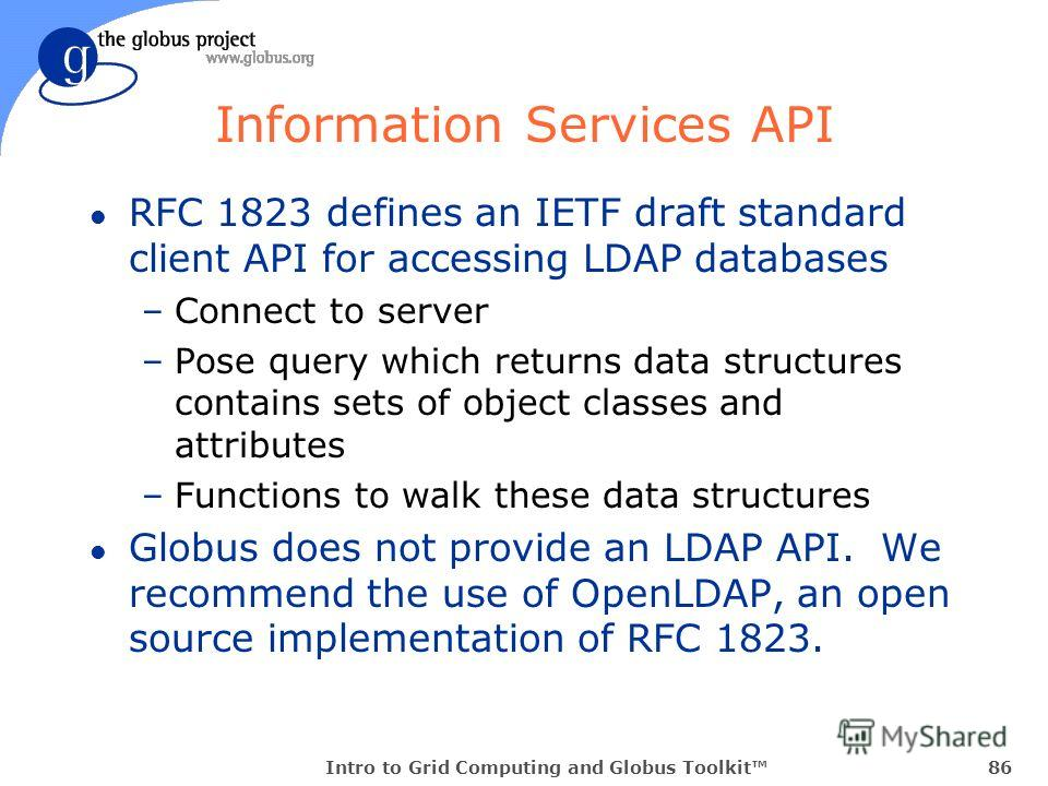 Intro to Grid Computing and Globus Toolkit86 Information Services API l RFC 1823 defines an IETF draft standard client API for accessing LDAP databases –Connect to server –Pose query which returns data structures contains sets of object classes and a