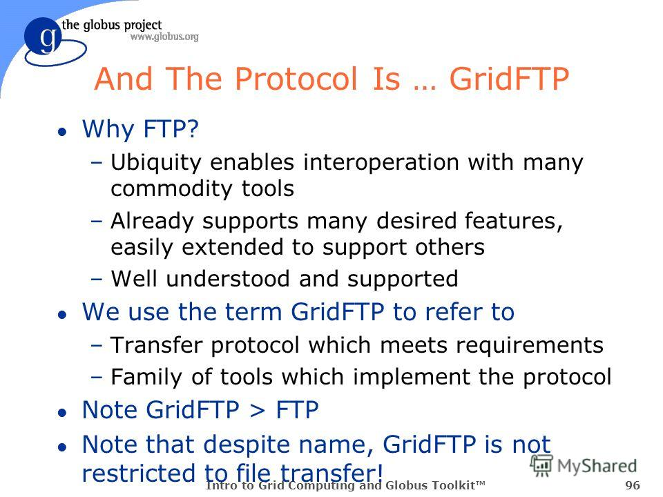Intro to Grid Computing and Globus Toolkit96 And The Protocol Is … GridFTP l Why FTP? –Ubiquity enables interoperation with many commodity tools –Already supports many desired features, easily extended to support others –Well understood and supported