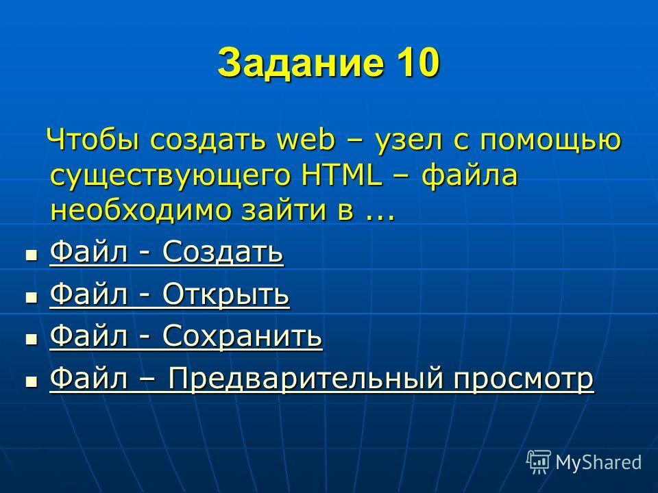 Задание 10 Чтобы создать web – узел с помощью существующего HTML – файла необходимо зайти в... Чтобы создать web – узел с помощью существующего HTML – файла необходимо зайти в... Файл - Создать Файл - Создать Файл - Создать Файл - Создать Файл - Откр