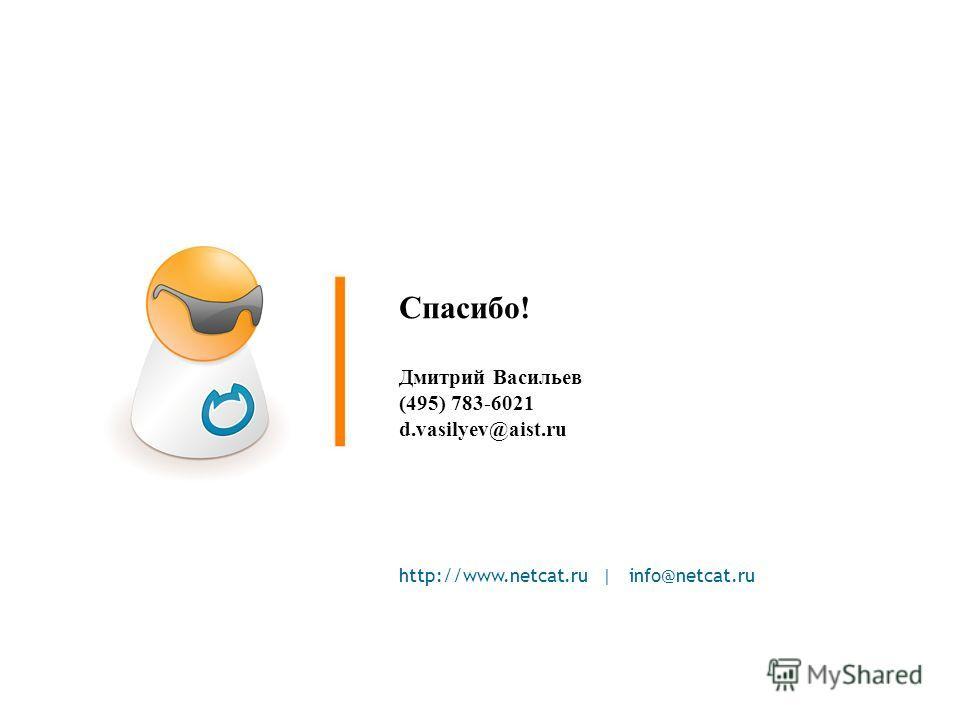http://www.netcat.ru | info@netcat.ru Спасибо! Дмитрий Васильев (495) 783-6021 d.vasilyev@aist.ru