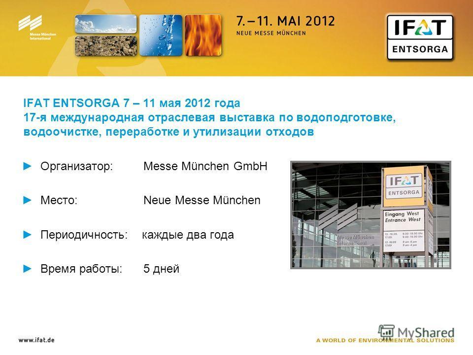 IFAT ENTSORGA 7 – 11 мая 2012 года 17-я международная отраслевая выставка по водоподготовке, водоочистке, переработке и утилизации отходов Организатор: Messe München GmbH Место: Neue Messe München Периодичность: каждые два года Время работы: 5 дней