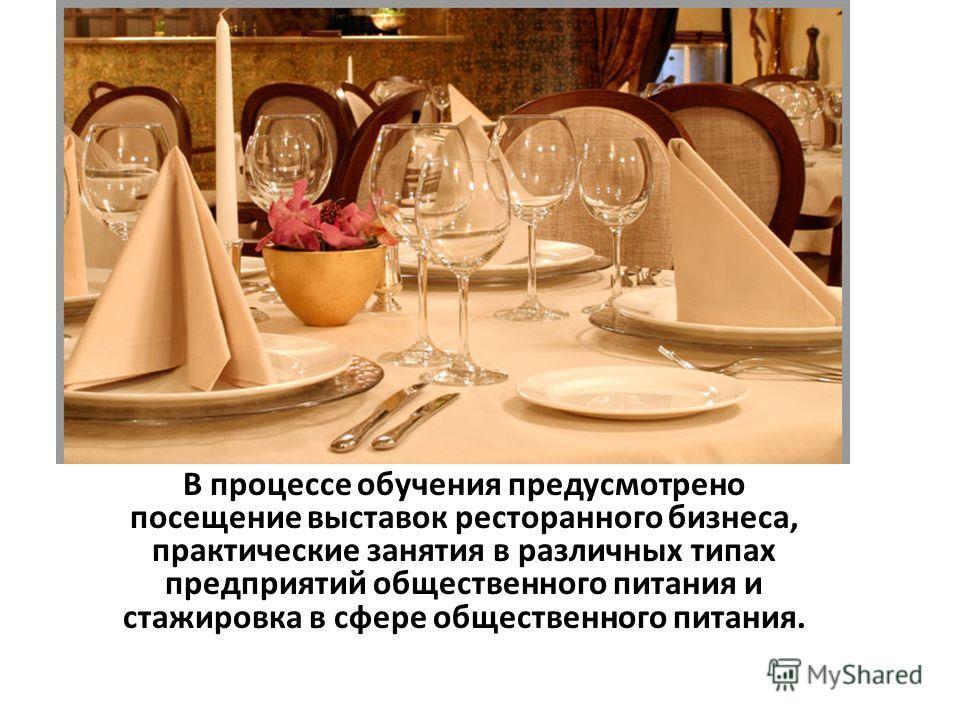 В процессе обучения предусмотрено посещение выставок ресторанного бизнеса, практические занятия в различных типах предприятий общественного питания и стажировка в сфере общественного питания.