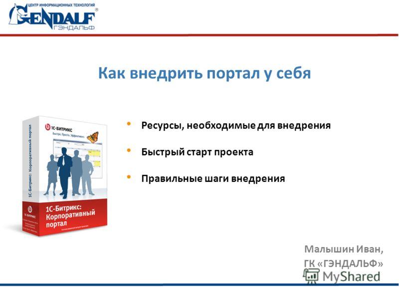 Как внедрить портал у себя Малышин Иван, ГК «ГЭНДАЛЬФ» Ресурсы, необходимые для внедрения Быстрый старт проекта Правильные шаги внедрения