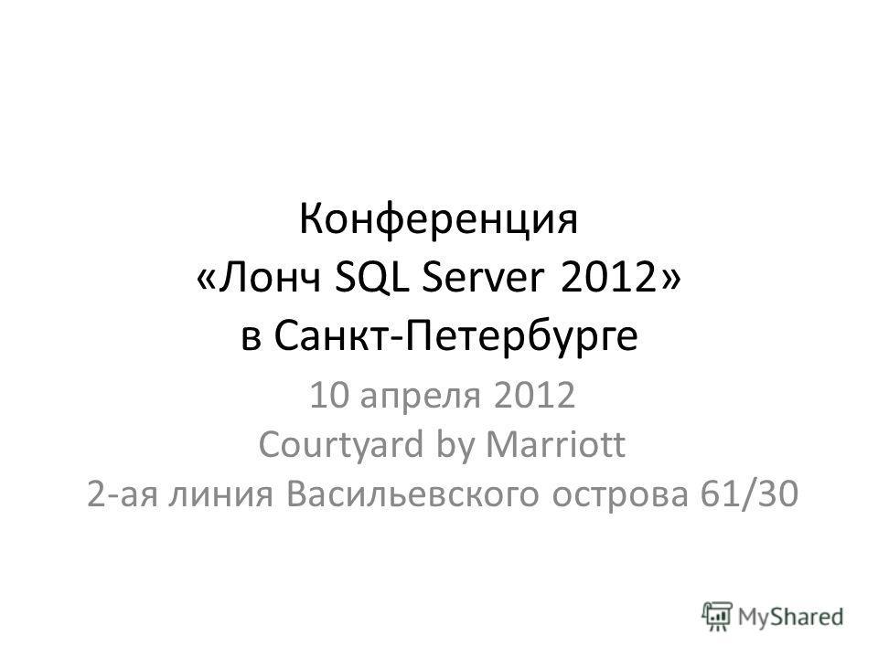 Конференция «Лонч SQL Server 2012» в Санкт-Петербурге 10 апреля 2012 Courtyard by Marriott 2-ая линия Васильевского острова 61/30