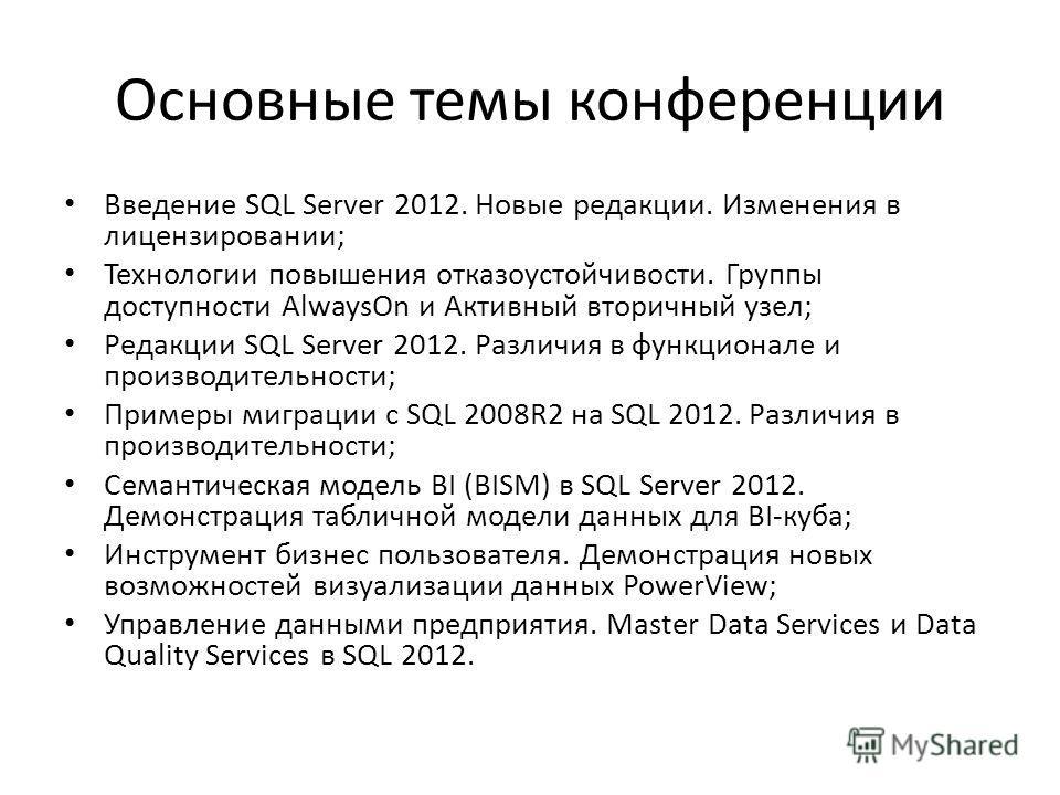 Основные темы конференции Введение SQL Server 2012. Новые редакции. Изменения в лицензировании; Технологии повышения отказоустойчивости. Группы доступности AlwaysOn и Активный вторичный узел; Редакции SQL Server 2012. Различия в функционале и произво