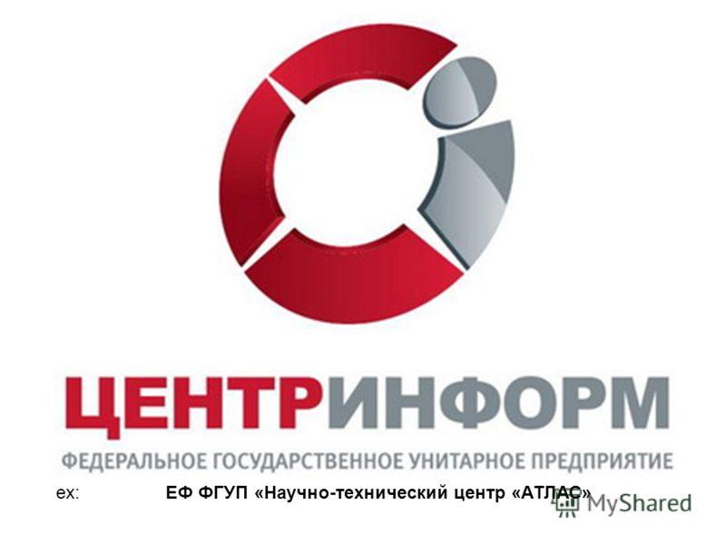 ex: ЕФ ФГУП «Научно-технический центр «АТЛАС»