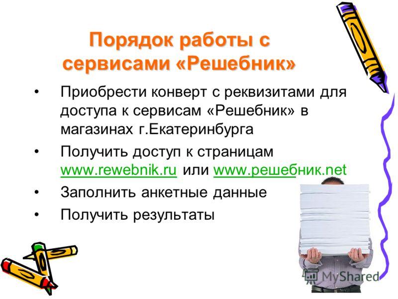 Порядок работы с сервисами «Решебник» Приобрести конверт с реквизитами для доступа к сервисам «Решебник» в магазинах г.Екатеринбурга Получить доступ к страницам www.rewebnik.ru или www.решебник.net www.rewebnik.ruwww.решебник.net Заполнить анкетные д