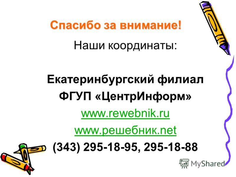 Спасибо за внимание! Наши координаты: Екатеринбургский филиал ФГУП «ЦентрИнформ» www.rewebnik.ru www.решебник.net (343) 295-18-95, 295-18-88