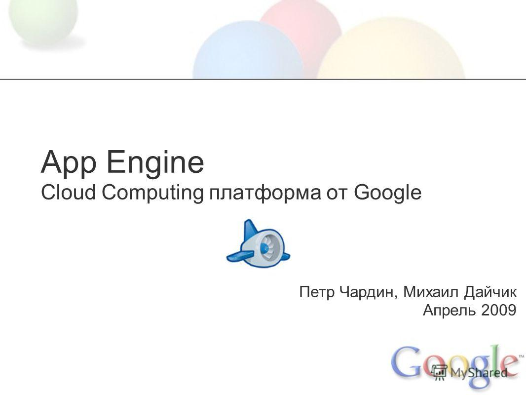 App Engine Cloud Computing платформа от Google Петр Чардин, Михаил Дайчик Апрель 2009