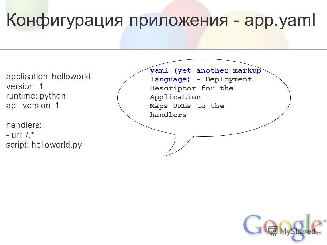 Конфигурация приложения - app.yaml application: helloworld version: 1 runtime: python api_version: 1 handlers: - url: /.* script: helloworld.py yaml (yet another markup language) - Deployment Descriptor for the Application Maps URLs to the handlers