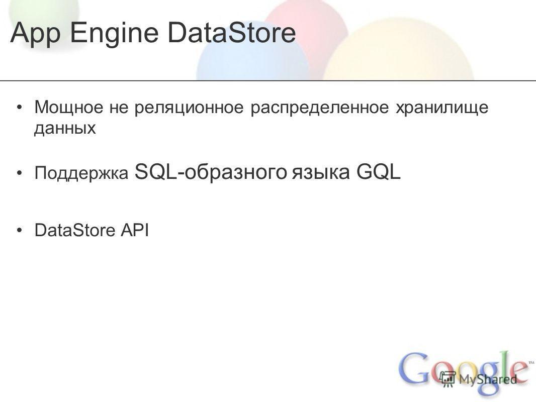 App Engine DataStore Мощное не реляционное распределенное хранилище данных Поддержка SQL-образного языка GQL DataStore API