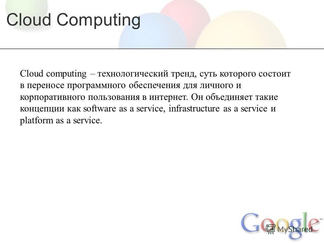 Cloud Computing Cloud computing – технологический тренд, суть которого состоит в переносе программного обеспечения для личного и корпоративного пользования в интернет. Он объединяет такие концепции как software as a service, infrastructure as a servi