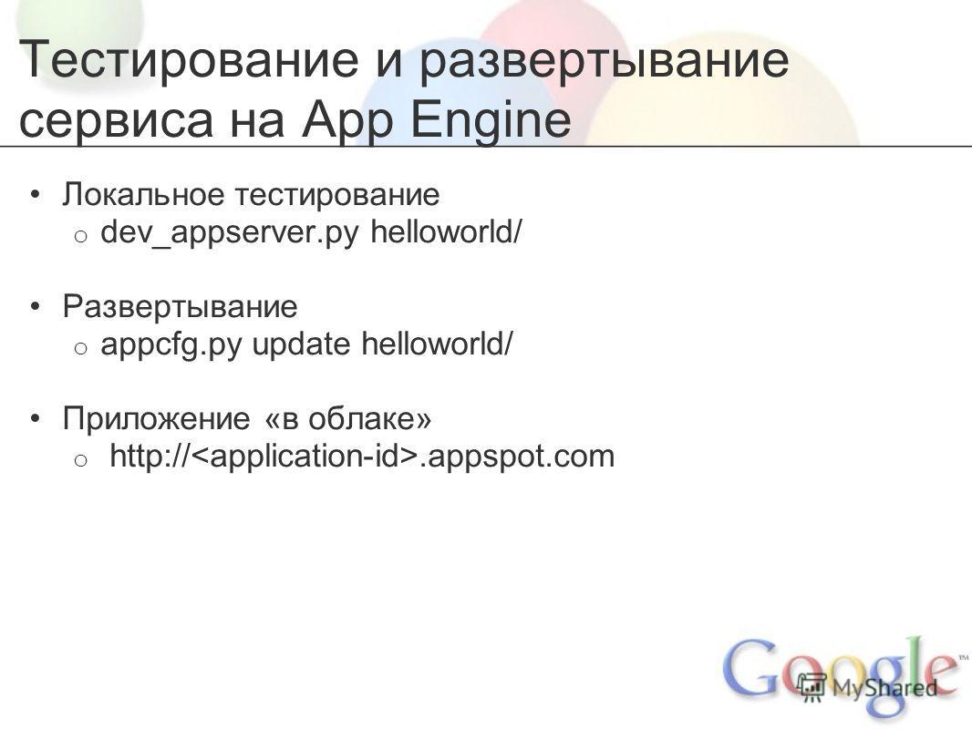 Тестирование и развертывание сервиса на App Engine Локальное тестирование o dev_appserver.py helloworld/ Развертывание o appcfg.py update helloworld/ Приложение «в облаке» o http://.appspot.com