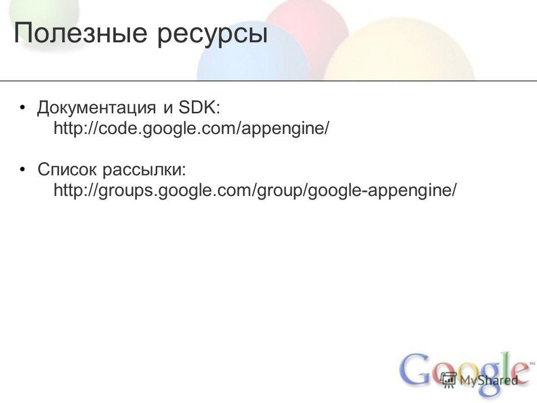 Полезные ресурсы Документация и SDK: http://code.google.com/appengine/ Список рассылки: http://groups.google.com/group/google-appengine/