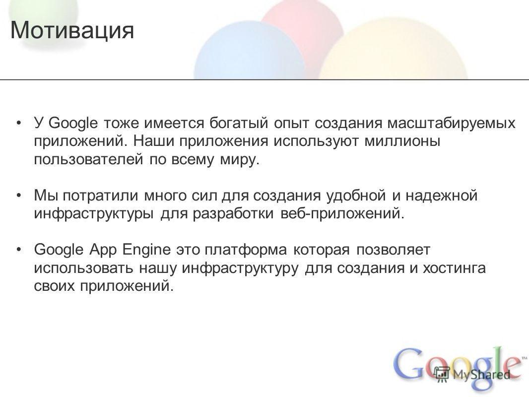 Мотивация У Google тоже имеется богатый опыт создания масштабируемых приложений. Наши приложения используют миллионы пользователей по всему миру. Мы потратили много сил для создания удобной и надежной инфраструктуры для разработки веб-приложений. Goo