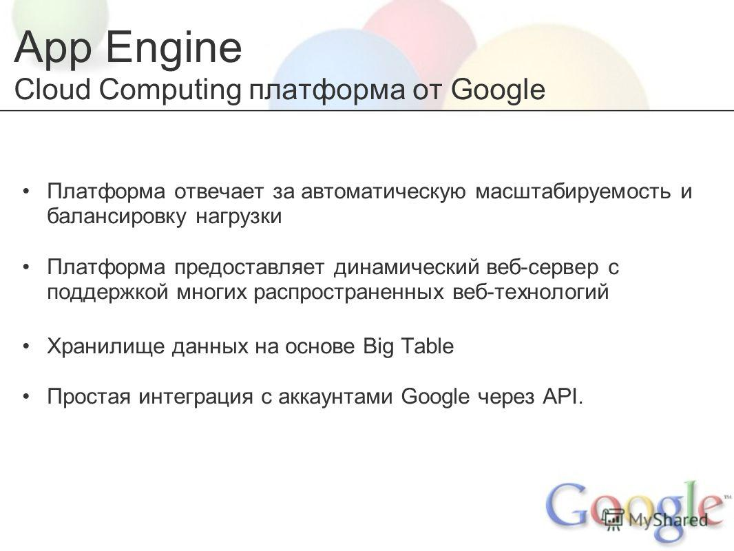 App Engine Cloud Computing платформа от Google Платформа отвечает за автоматическую масштабируемость и балансировку нагрузки Платформа предоставляет динамический веб-сервер с поддержкой многих распространенных веб-технологий Хранилище данных на основ