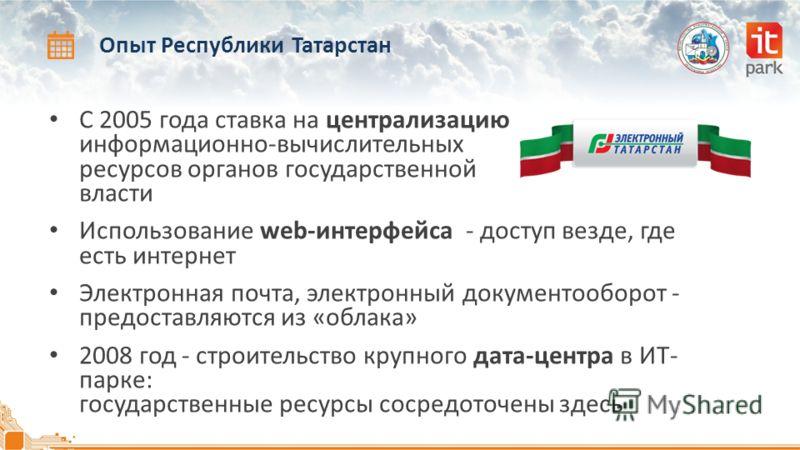 Опыт Республики Татарстан С 2005 года ставка на централизацию информационно-вычислительных ресурсов органов государственной власти Использование web-интерфейса - доступ везде, где есть интернет Электронная почта, электронный документооборот - предост