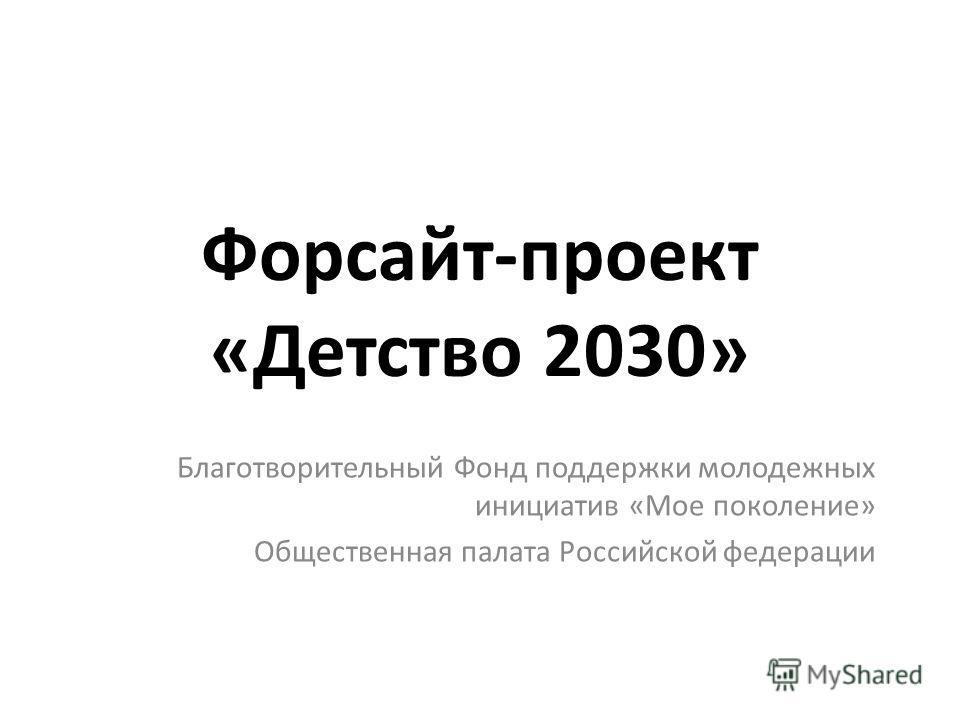 Форсайт-проект «Детство 2030» Благотворительный Фонд поддержки молодежных инициатив «Мое поколение» Общественная палата Российской федерации