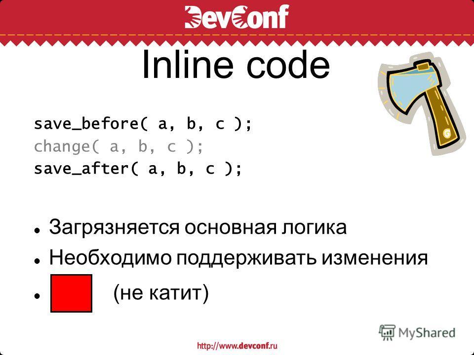 Inline code save_before( a, b, c ); change( a, b, c ); save_after( a, b, c ); Загрязняется основная логика Необходимо поддерживать изменения (не катит)