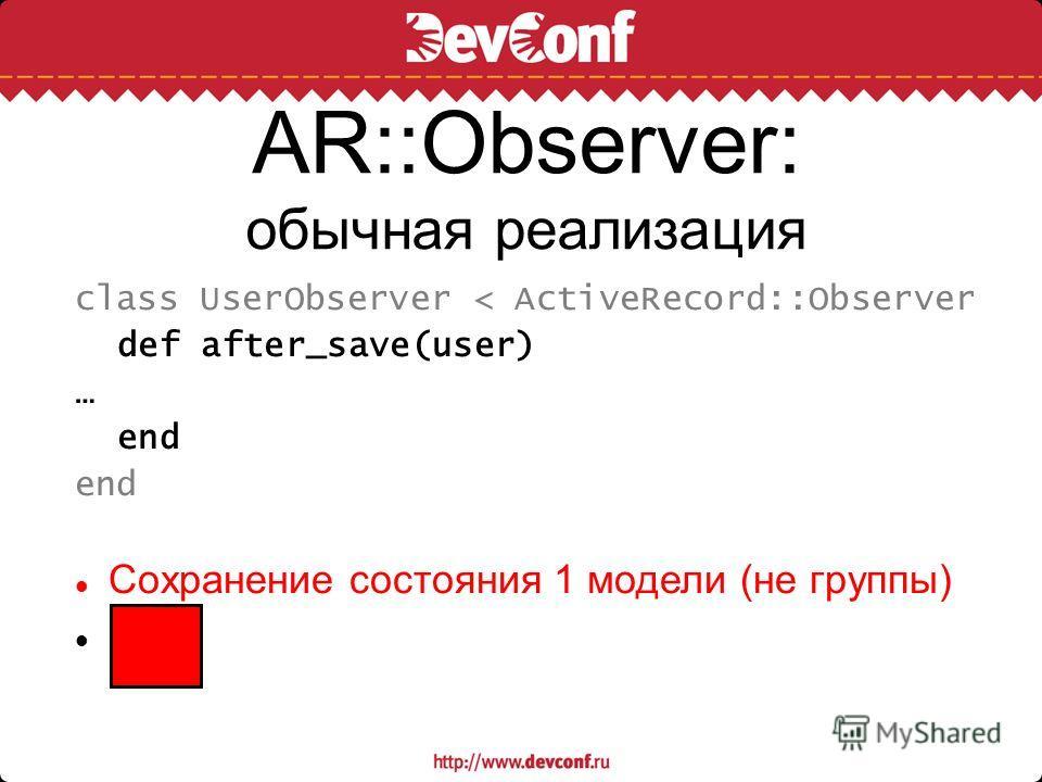AR::Observer: обычная реализация class UserObserver < ActiveRecord::Observer def after_save(user) … end Сохранение состояния 1 модели (не группы)