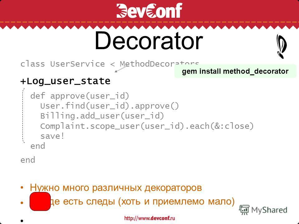 Decorator class UserService < MethodDecorators +Log_user_state def approve(user_id) User.find(user_id).approve() Billing.add_user(user_id) Complaint.scope_user(user_id).each(&:close) save! end Нужно много различных декораторов В коде есть следы (хоть