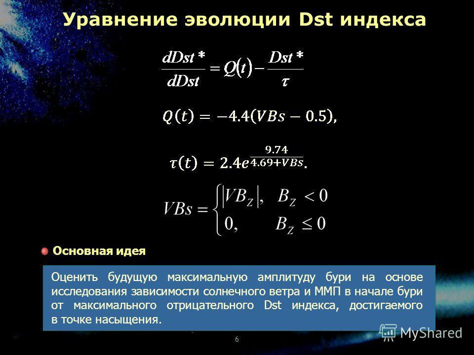 Уравнение эволюции Dst индекса Оценить будущую максимальную амплитуду бури на основе исследования зависимости солнечного ветра и ММП в начале бури от максимального отрицательного Dst индекса, достигаемого в точке насыщения. Основная идея 6