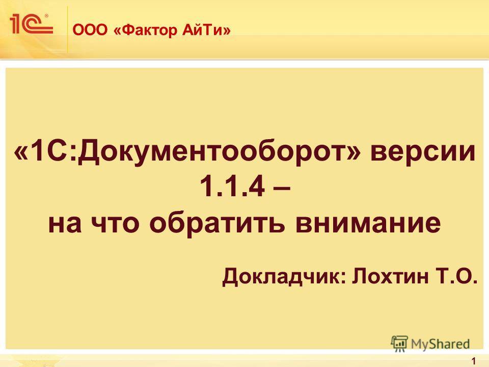 ООО «Фактор АйТи» «1С:Документооборот» версии 1.1.4 – на что обратить внимание Докладчик: Лохтин Т.О. 1