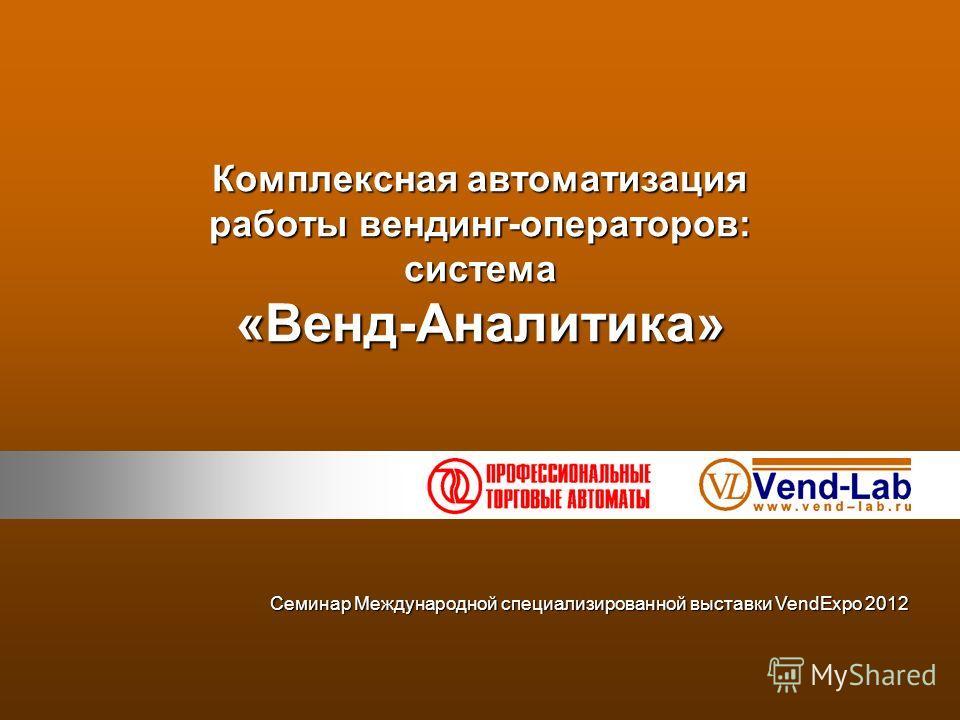 Комплексная автоматизация работы вендинг-операторов: система «Венд-Аналитика» Семинар Международной специализированной выставки VendExpo 2012