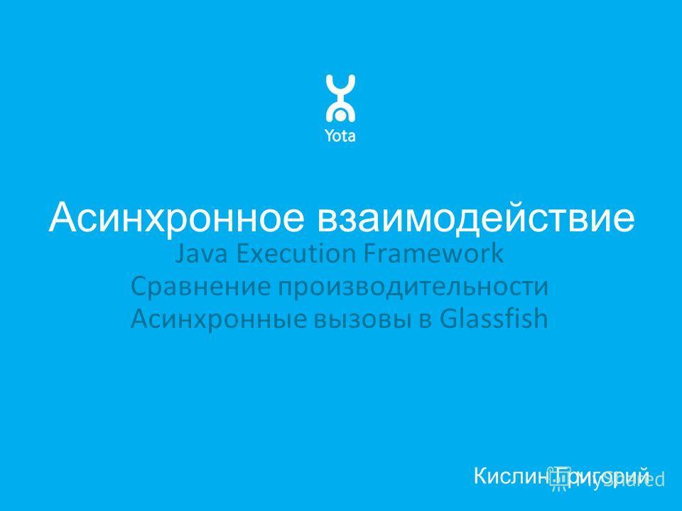 Асинхронное взаимодействие Java Execution Framework Сравнение производительности Асинхронные вызовы в Glassfish Кислин Григорий