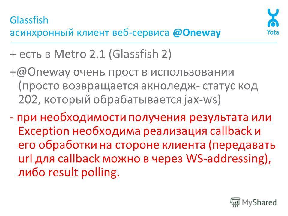 Glassfish асинхронный клиент веб-сервиса @Oneway + есть в Metro 2.1 (Glassfish 2) +@Oneway очень прост в использовании (просто возвращается акноледж- статус код 202, который обрабатывается jax-ws) - при необходимости получения результата или Exceptio
