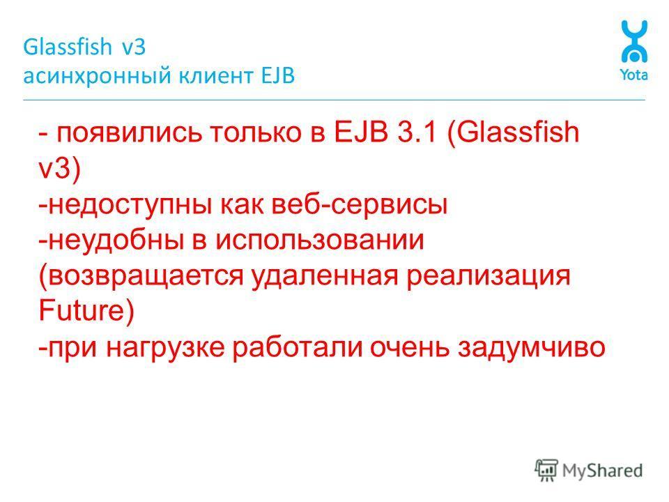 Glassfish v3 асинхронный клиент EJB - появились только в EJB 3.1 (Glassfish v3) -недоступны как веб-сервисы -неудобны в использовании (возвращается удаленная реализация Future) -при нагрузке работали очень задумчиво