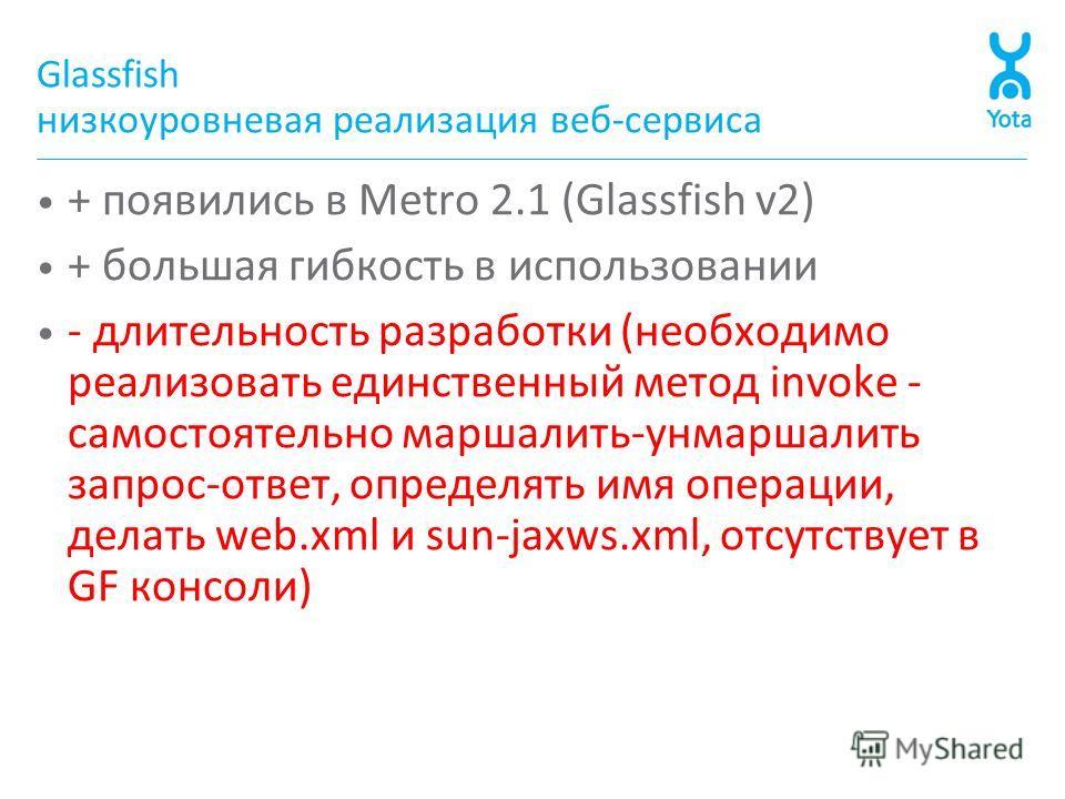 Glassfish низкоуровневая реализация веб-сервиса + появились в Metro 2.1 (Glassfish v2) + большая гибкость в использовании - длительность разработки (необходимо реализовать единственный метод invoke - самостоятельно маршалить-унмаршалить запрос-ответ,