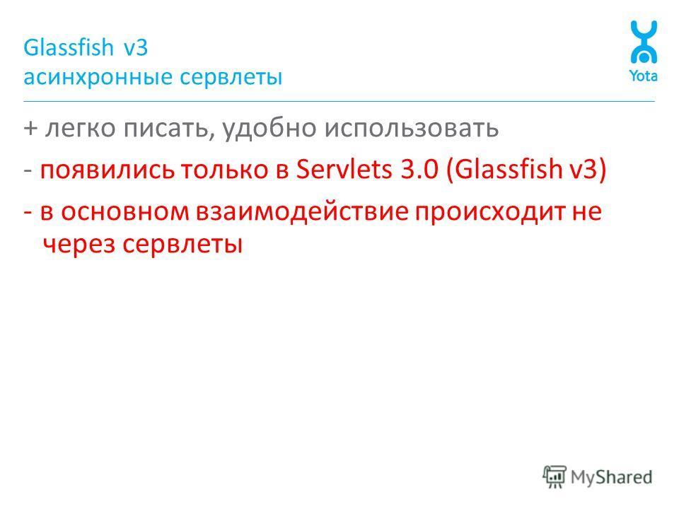 Glassfish v3 асинхронные сервлеты + легко писать, удобно использовать - появились только в Servlets 3.0 (Glassfish v3) - в основном взаимодействие происходит не через сервлеты