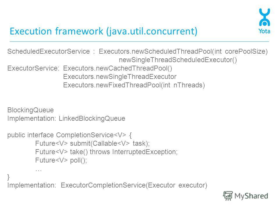 Execution framework (java.util.concurrent) ScheduledExecutorService : Executors.newScheduledThreadPool(int corePoolSize) newSingleThreadScheduledExecutor() ExecutorService: Executors.newCachedThreadPool() Executors.newSingleThreadExecutor Executors.n
