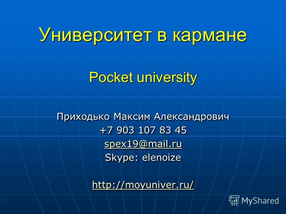 Университет в кармане Pocket university Приходько Максим Александрович +7 903 107 83 45 spex19@mail.ru Skype: elenoize http://moyuniver.ru/ Приходько Максим Александрович +7 903 107 83 45 spex19@mail.ru Skype: elenoize http://moyuniver.ru/